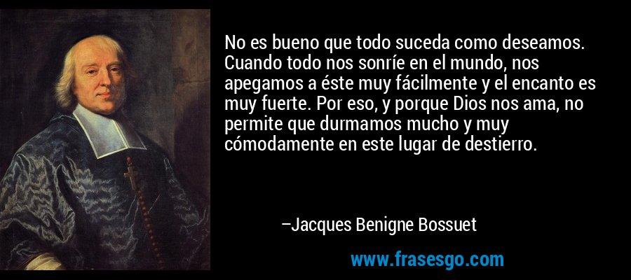 No es bueno que todo suceda como deseamos. Cuando todo nos sonríe en el mundo, nos apegamos a éste muy fácilmente y el encanto es muy fuerte. Por eso, y porque Dios nos ama, no permite que durmamos mucho y muy cómodamente en este lugar de destierro. – Jacques Benigne Bossuet