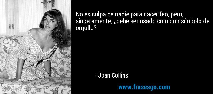 No es culpa de nadie para nacer feo, pero, sinceramente, ¿debe ser usado como un símbolo de orgullo? – Joan Collins