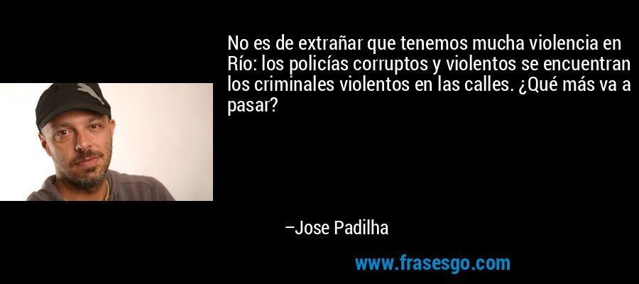No es de extrañar que tenemos mucha violencia en Río: los policías corruptos y violentos se encuentran los criminales violentos en las calles. ¿Qué más va a pasar? – Jose Padilha