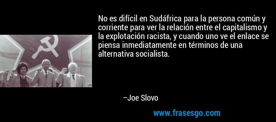 No es difícil en Sudáfrica para la persona común y corriente para ver la relación entre el capitalismo y la explotación racista, y cuando uno ve el enlace se piensa inmediatamente en términos de una alternativa socialista. – Joe Slovo