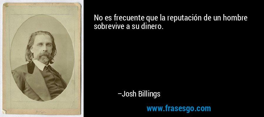 No es frecuente que la reputación de un hombre sobrevive a su dinero. – Josh Billings