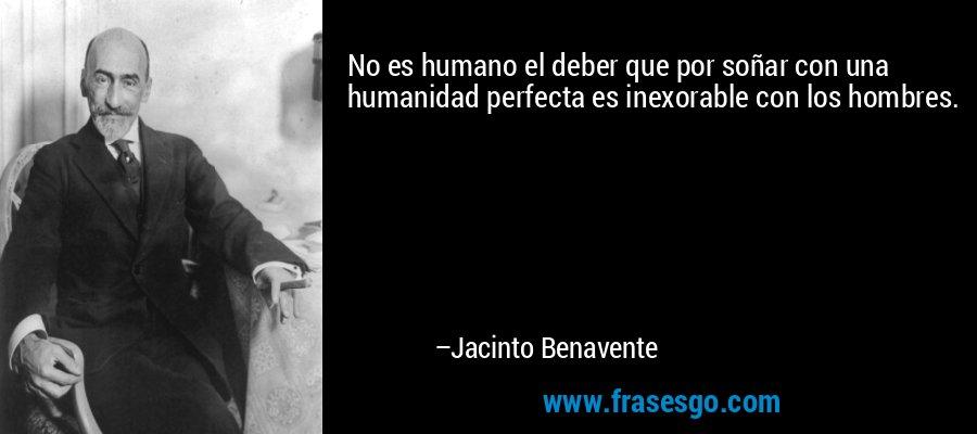 No es humano el deber que por soñar con una humanidad perfecta es inexorable con los hombres. – Jacinto Benavente