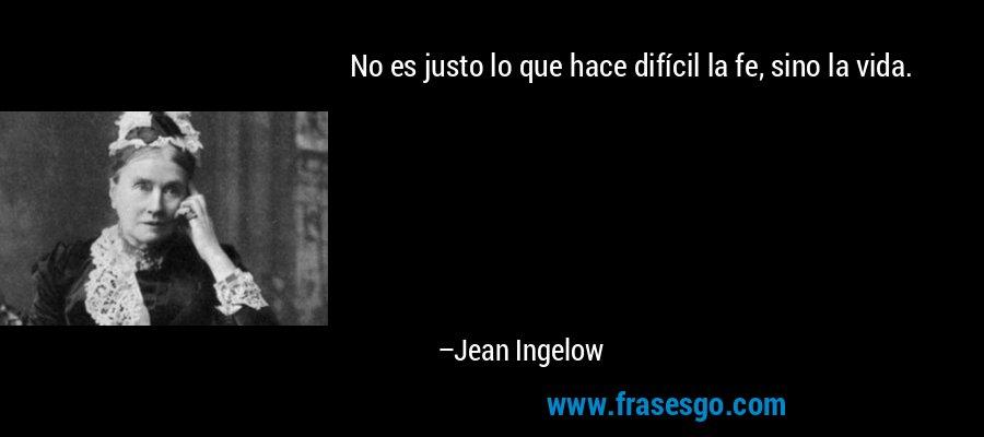 No es justo lo que hace difícil la fe, sino la vida. – Jean Ingelow