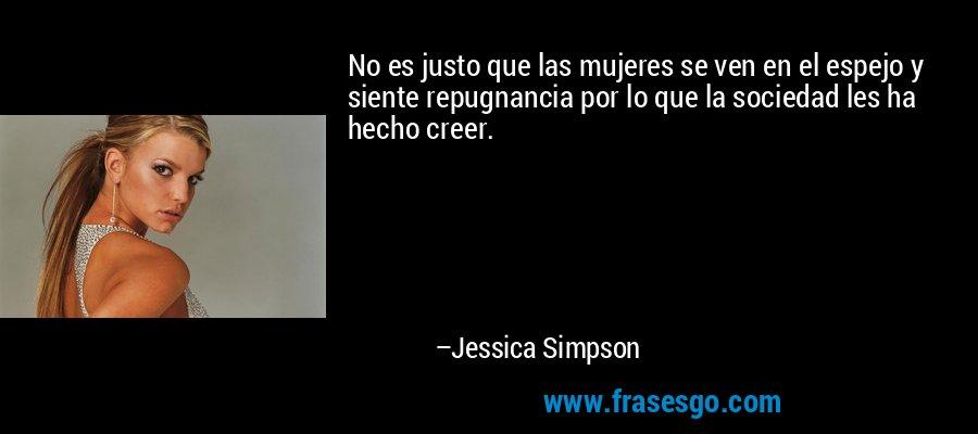 No es justo que las mujeres se ven en el espejo y siente repugnancia por lo que la sociedad les ha hecho creer. – Jessica Simpson