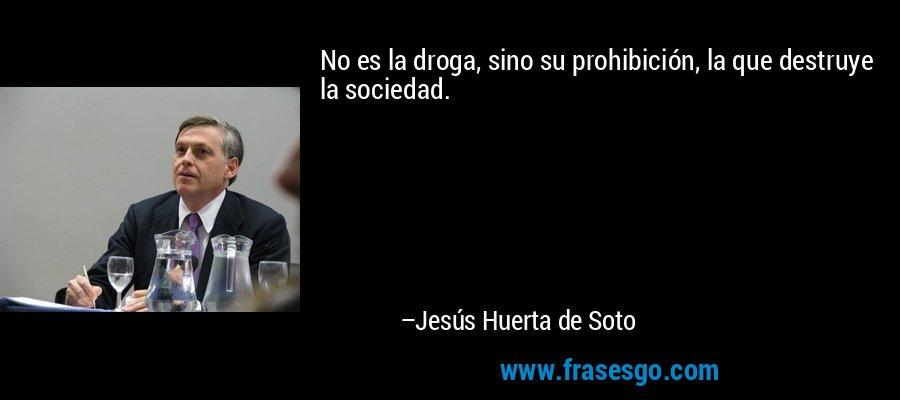 No es la droga, sino su prohibición, la que destruye la sociedad. – Jesús Huerta de Soto