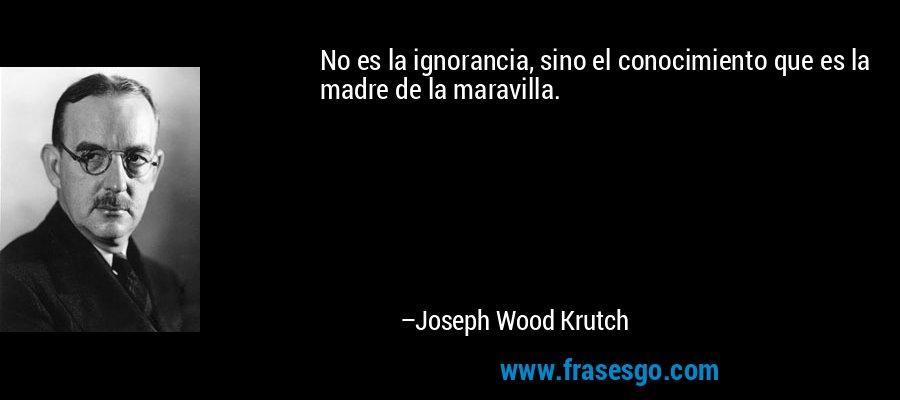 No es la ignorancia, sino el conocimiento que es la madre de la maravilla. – Joseph Wood Krutch