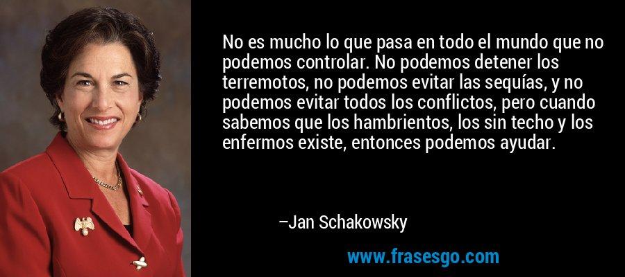 No es mucho lo que pasa en todo el mundo que no podemos controlar. No podemos detener los terremotos, no podemos evitar las sequías, y no podemos evitar todos los conflictos, pero cuando sabemos que los hambrientos, los sin techo y los enfermos existe, entonces podemos ayudar. – Jan Schakowsky