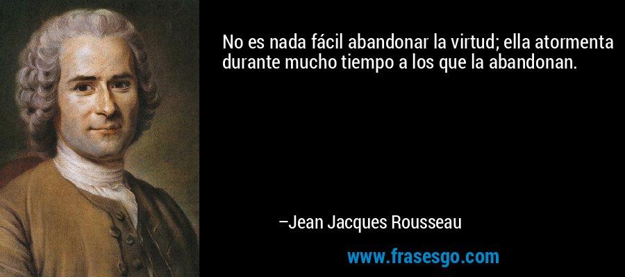 No es nada fácil abandonar la virtud; ella atormenta durante mucho tiempo a los que la abandonan. – Jean Jacques Rousseau