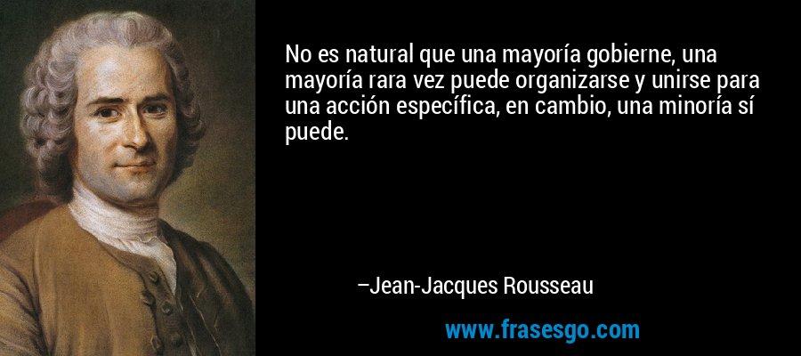 No es natural que una mayoría gobierne, una mayoría rara vez puede organizarse y unirse para una acción específica, en cambio, una minoría sí puede. – Jean-Jacques Rousseau