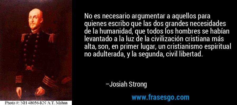 No es necesario argumentar a aquellos para quienes escribo que las dos grandes necesidades de la humanidad, que todos los hombres se habían levantado a la luz de la civilización cristiana más alta, son, en primer lugar, un cristianismo espiritual no adulterada, y la segunda, civil libertad. – Josiah Strong