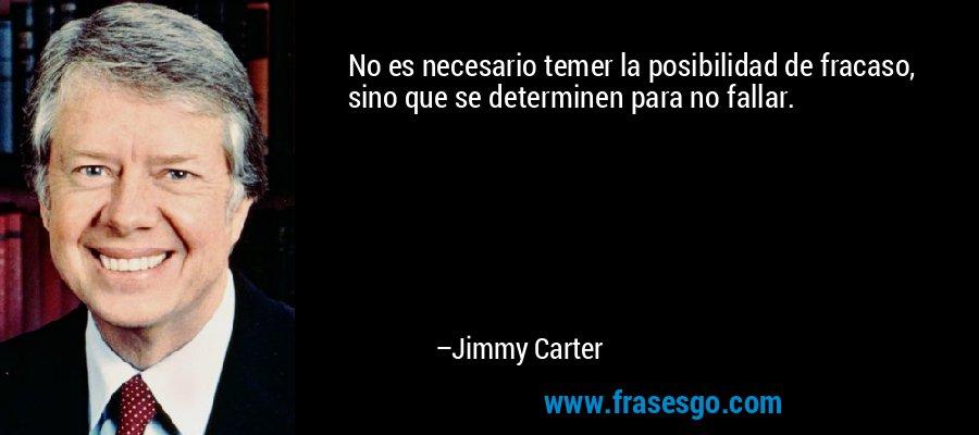No es necesario temer la posibilidad de fracaso, sino que se determinen para no fallar. – Jimmy Carter
