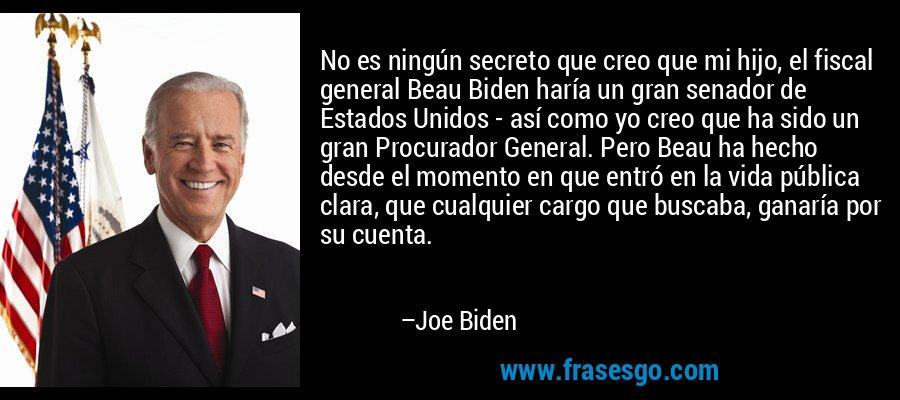 No es ningún secreto que creo que mi hijo, el fiscal general Beau Biden haría un gran senador de Estados Unidos - así como yo creo que ha sido un gran Procurador General. Pero Beau ha hecho desde el momento en que entró en la vida pública clara, que cualquier cargo que buscaba, ganaría por su cuenta. – Joe Biden