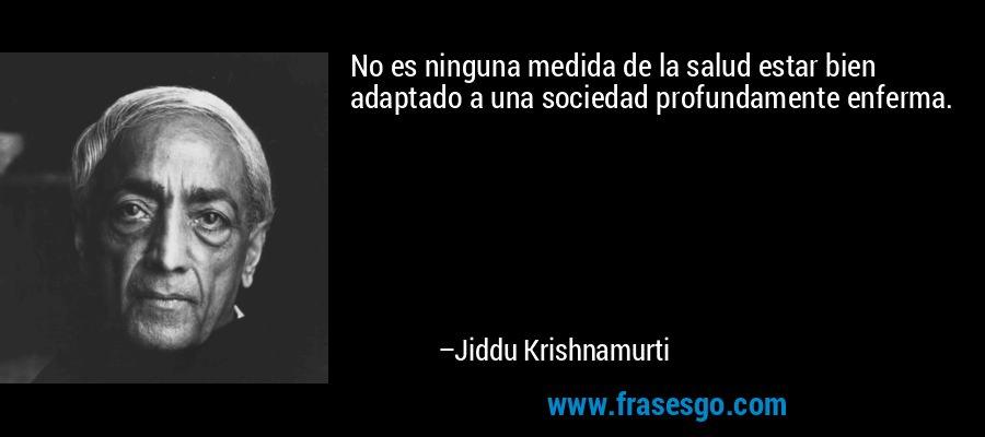 No es ninguna medida de la salud estar bien adaptado a una sociedad profundamente enferma. – Jiddu Krishnamurti