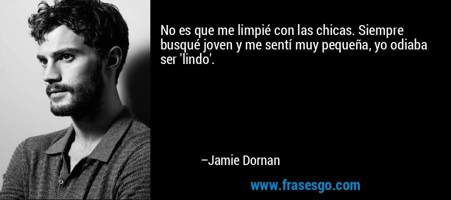 No es que me limpié con las chicas. Siempre busqué joven y me sentí muy pequeña, yo odiaba ser 'lindo'. – Jamie Dornan