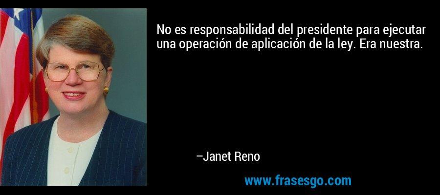 No es responsabilidad del presidente para ejecutar una operación de aplicación de la ley. Era nuestra. – Janet Reno