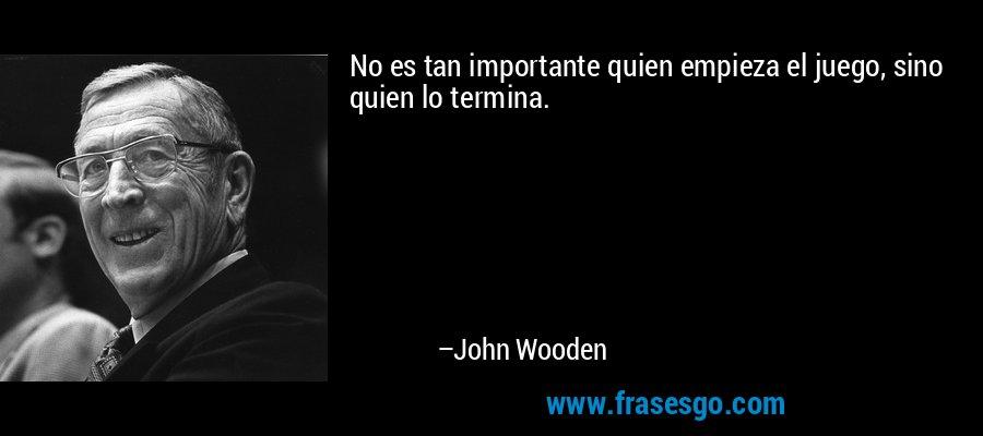 No es tan importante quien empieza el juego, sino quien lo termina. – John Wooden