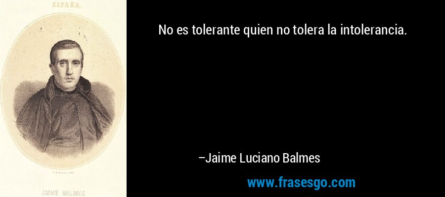 No es tolerante quien no tolera la intolerancia. – Jaime Luciano Balmes