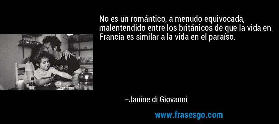 No es un romántico, a menudo equivocada, malentendido entre los británicos de que la vida en Francia es similar a la vida en el paraíso. – Janine di Giovanni