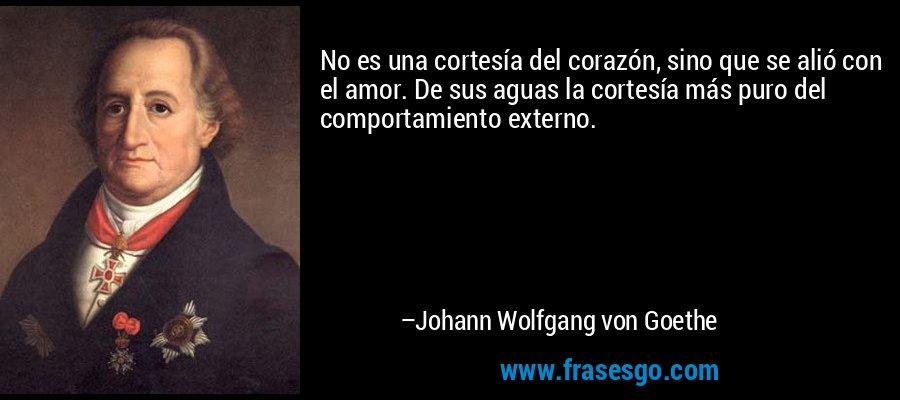 No es una cortesía del corazón, sino que se alió con el amor. De sus aguas la cortesía más puro del comportamiento externo. – Johann Wolfgang von Goethe