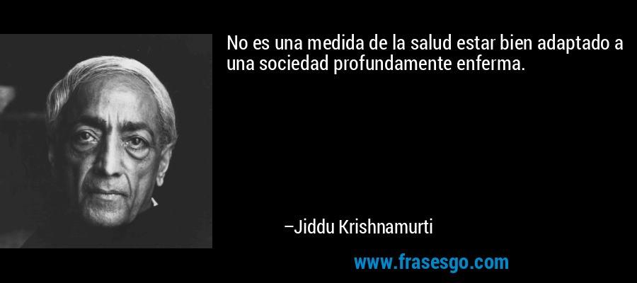 No es una medida de la salud estar bien adaptado a una sociedad profundamente enferma. – Jiddu Krishnamurti