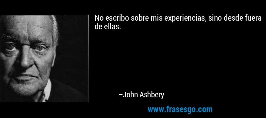 No escribo sobre mis experiencias, sino desde fuera de ellas. – John Ashbery