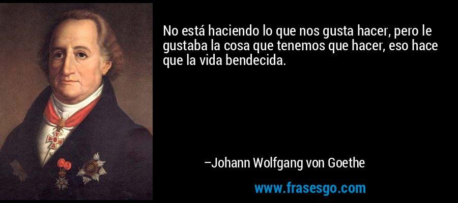 No está haciendo lo que nos gusta hacer, pero le gustaba la cosa que tenemos que hacer, eso hace que la vida bendecida. – Johann Wolfgang von Goethe