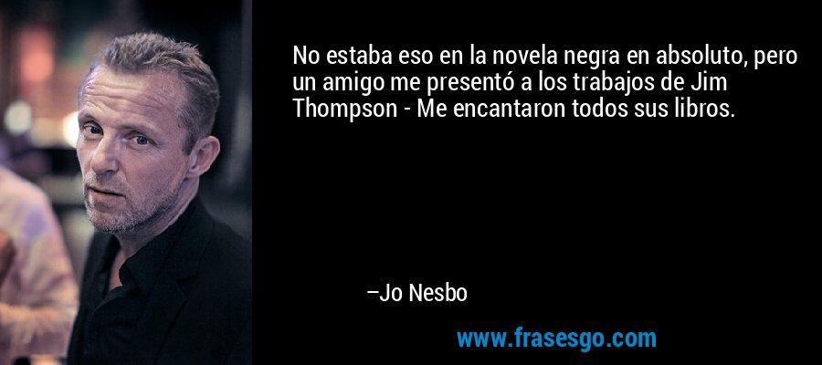 No estaba eso en la novela negra en absoluto, pero un amigo me presentó a los trabajos de Jim Thompson - Me encantaron todos sus libros. – Jo Nesbo