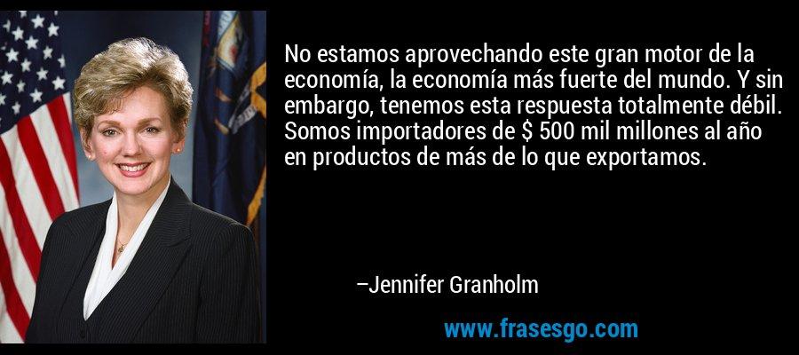 No estamos aprovechando este gran motor de la economía, la economía más fuerte del mundo. Y sin embargo, tenemos esta respuesta totalmente débil. Somos importadores de $ 500 mil millones al año en productos de más de lo que exportamos. – Jennifer Granholm