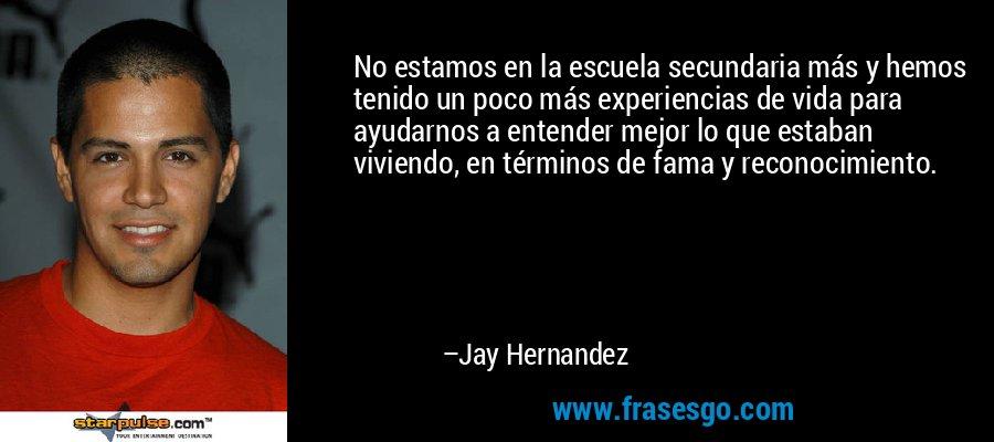 No estamos en la escuela secundaria más y hemos tenido un poco más experiencias de vida para ayudarnos a entender mejor lo que estaban viviendo, en términos de fama y reconocimiento. – Jay Hernandez