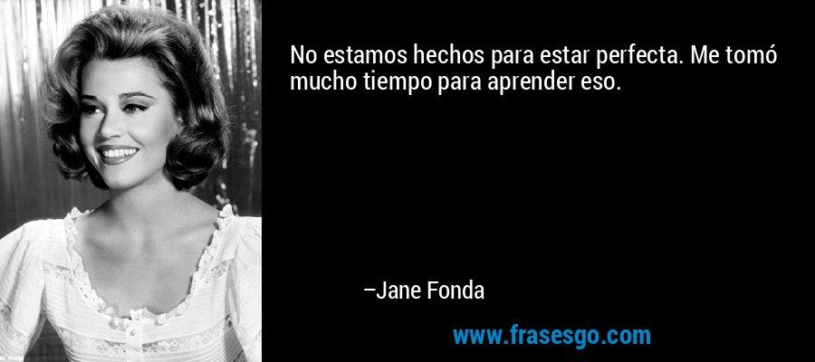 No estamos hechos para estar perfecta. Me tomó mucho tiempo para aprender eso. – Jane Fonda