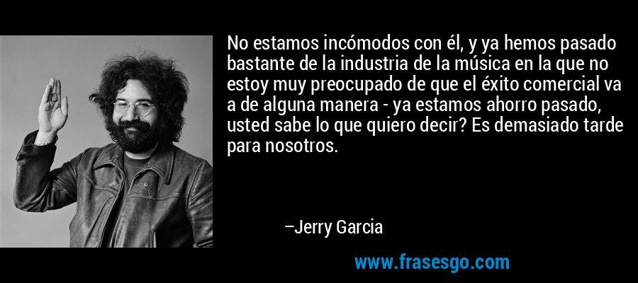 No estamos incómodos con él, y ya hemos pasado bastante de la industria de la música en la que no estoy muy preocupado de que el éxito comercial va a de alguna manera - ya estamos ahorro pasado, usted sabe lo que quiero decir? Es demasiado tarde para nosotros. – Jerry Garcia