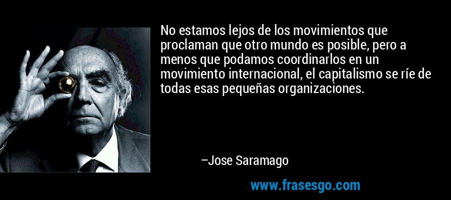 No estamos lejos de los movimientos que proclaman que otro mundo es posible, pero a menos que podamos coordinarlos en un movimiento internacional, el capitalismo se ríe de todas esas pequeñas organizaciones. – Jose Saramago
