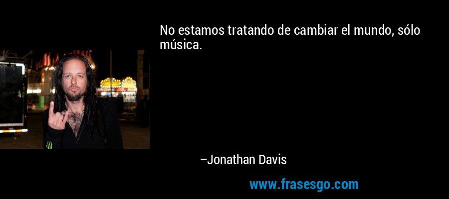 No estamos tratando de cambiar el mundo, sólo música. – Jonathan Davis