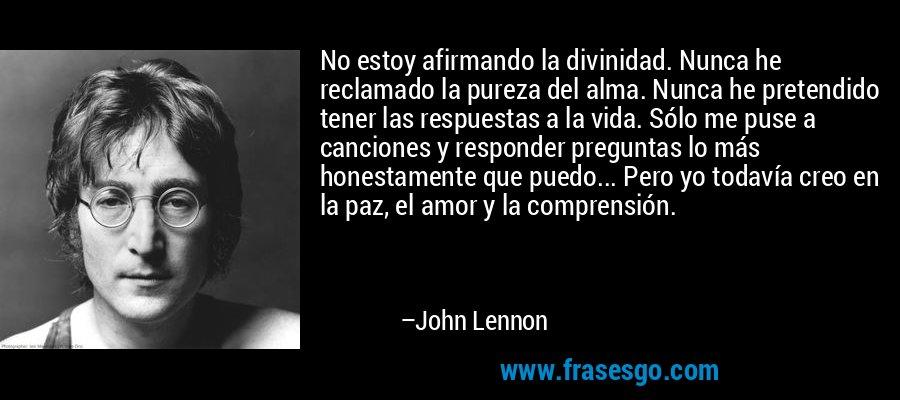 No estoy afirmando la divinidad. Nunca he reclamado la pureza del alma. Nunca he pretendido tener las respuestas a la vida. Sólo me puse a canciones y responder preguntas lo más honestamente que puedo... Pero yo todavía creo en la paz, el amor y la comprensión. – John Lennon