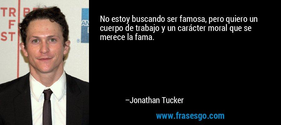 No estoy buscando ser famosa, pero quiero un cuerpo de trabajo y un carácter moral que se merece la fama. – Jonathan Tucker