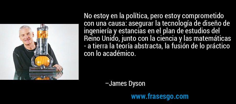No estoy en la política, pero estoy comprometido con una causa: asegurar la tecnología de diseño de ingeniería y estancias en el plan de estudios del Reino Unido, junto con la ciencia y las matemáticas - a tierra la teoría abstracta, la fusión de lo práctico con lo académico. – James Dyson