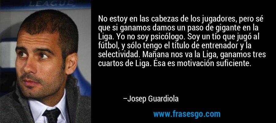 No estoy en las cabezas de los jugadores, pero sé que si ganamos damos un paso de gigante en la Liga. Yo no soy psicólogo. Soy un tío que jugó al fútbol, y sólo tengo el título de entrenador y la selectividad. Mañana nos va la Liga, ganamos tres cuartos de Liga. Ésa es motivación suficiente. – Josep Guardiola