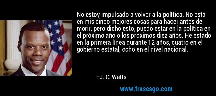 No estoy impulsado a volver a la política. No está en mis cinco mejores cosas para hacer antes de morir, pero dicho esto, puedo estar en la política en el próximo año o los próximos diez años. He estado en la primera línea durante 12 años, cuatro en el gobierno estatal, ocho en el nivel nacional. – J. C. Watts