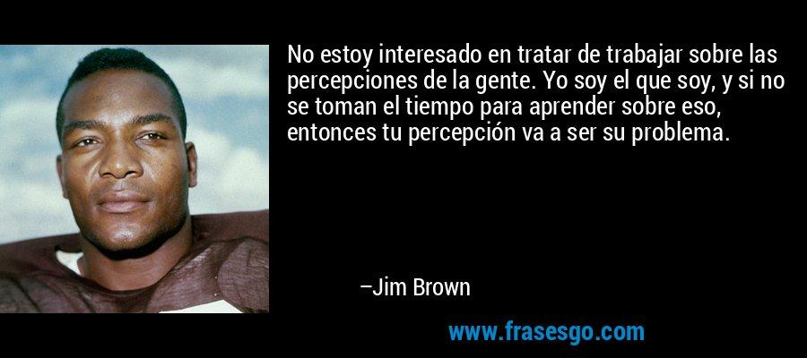 No estoy interesado en tratar de trabajar sobre las percepciones de la gente. Yo soy el que soy, y si no se toman el tiempo para aprender sobre eso, entonces tu percepción va a ser su problema. – Jim Brown
