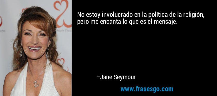 No estoy involucrado en la política de la religión, pero me encanta lo que es el mensaje. – Jane Seymour