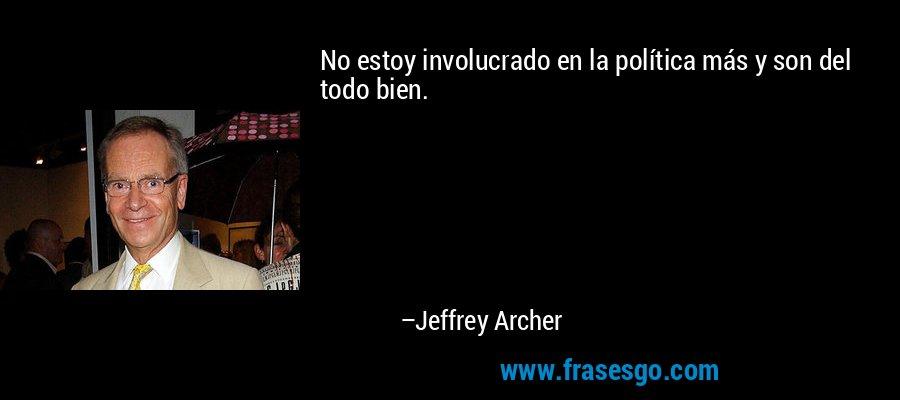No estoy involucrado en la política más y son del todo bien. – Jeffrey Archer