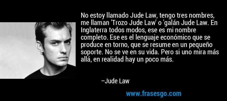 No estoy llamado Jude Law, tengo tres nombres, me llaman 'Trozo Jude Law' o 'galán Jude Law. En Inglaterra todos modos, ese es mi nombre completo. Ese es el lenguaje económico que se produce en torno, que se resume en un pequeño soporte. No se ve en su vida. Pero si uno mira más allá, en realidad hay un poco más. – Jude Law