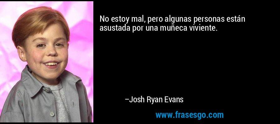 No estoy mal, pero algunas personas están asustada por una muñeca viviente. – Josh Ryan Evans