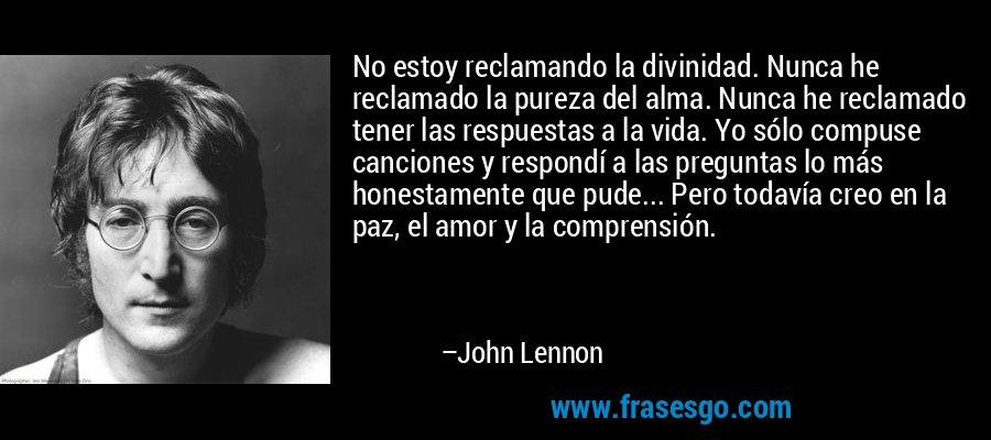 No estoy reclamando la divinidad. Nunca he reclamado la pureza del alma. Nunca he reclamado tener las respuestas a la vida. Yo sólo compuse canciones y respondí a las preguntas lo más honestamente que pude... Pero todavía creo en la paz, el amor y la comprensión. – John Lennon