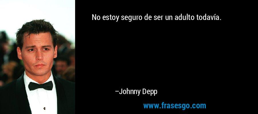 No estoy seguro de ser un adulto todavía. – Johnny Depp