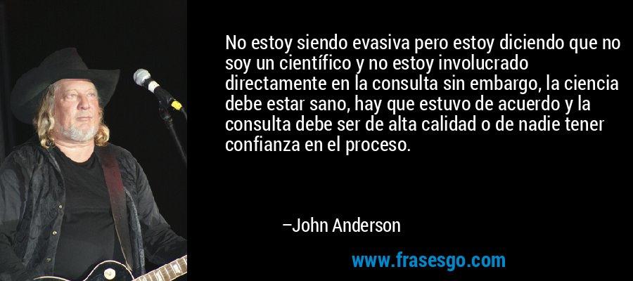 No estoy siendo evasiva pero estoy diciendo que no soy un científico y no estoy involucrado directamente en la consulta sin embargo, la ciencia debe estar sano, hay que estuvo de acuerdo y la consulta debe ser de alta calidad o de nadie tener confianza en el proceso. – John Anderson