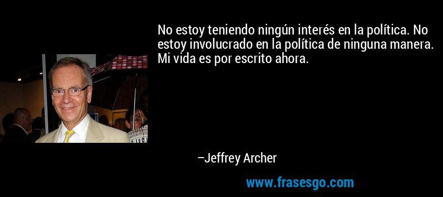 No estoy teniendo ningún interés en la política. No estoy involucrado en la política de ninguna manera. Mi vida es por escrito ahora. – Jeffrey Archer