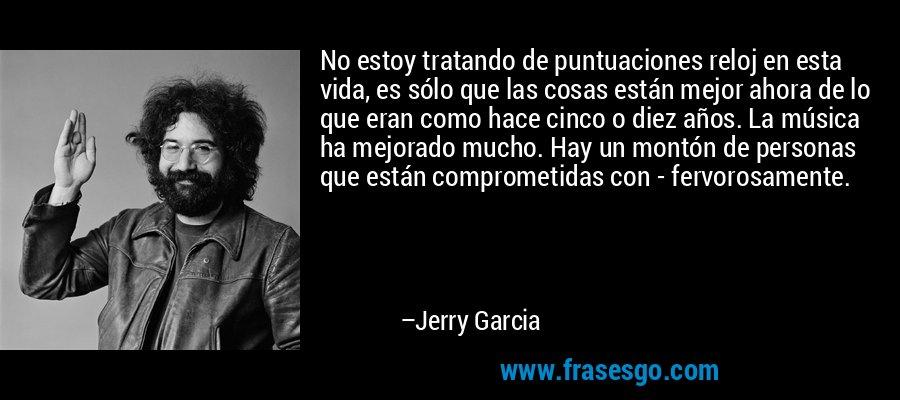 No estoy tratando de puntuaciones reloj en esta vida, es sólo que las cosas están mejor ahora de lo que eran como hace cinco o diez años. La música ha mejorado mucho. Hay un montón de personas que están comprometidas con - fervorosamente. – Jerry Garcia