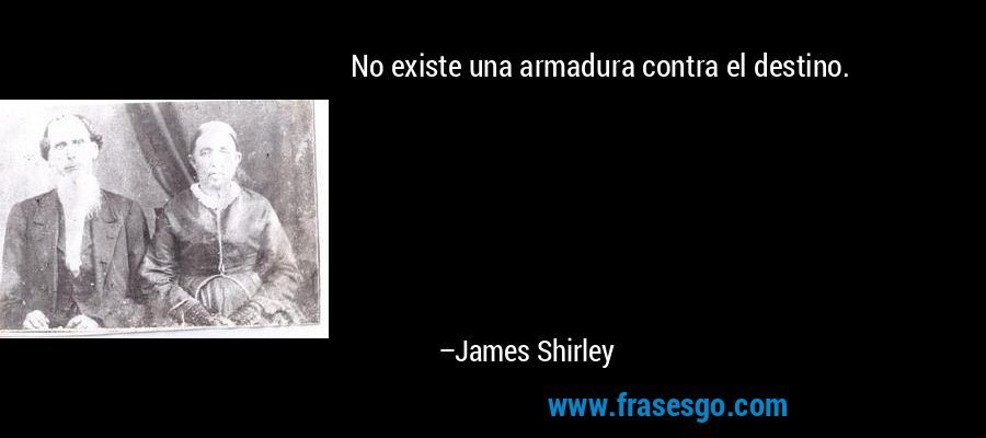 No existe una armadura contra el destino. – James Shirley