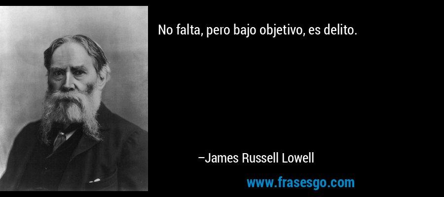 No falta, pero bajo objetivo, es delito. – James Russell Lowell